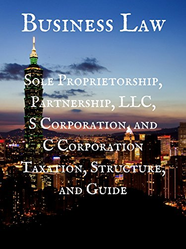 Business Law: Sole Proprietorship, Partnership, LLC, S Corporation, and C Corporation Taxation, Structure, and Guide (Llc C Corp S Corp Or Partnership)
