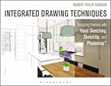 Integrated Drawing Techniques : Designing Interiors with Hand Sketching, SketchUp, and Photoshop, Gordon, Robert Philip, 1628923350