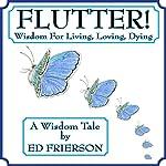 Flutter!: Wisdom For Living, Loving, Dying | Ed Frierson