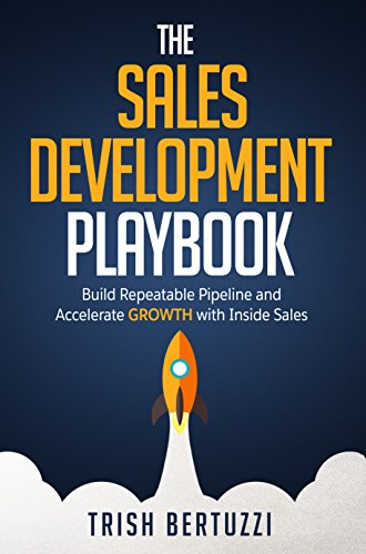 The Sales Development Playbook: Build Repeatable Pipeline and Accelerate Growth with Inside Sales by [Bertuzzi, Trish]