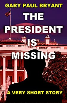 The President is Missing: A Very Short Story by [Bryant, Gary Paul]