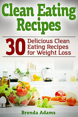 Clean Eating Recipes: 30 Delicious Clean Eating Recipes for Weight Loss by Brenda Adams
