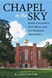 Chapel in the Sky : Knox College's Old Main and Its Masonic Architect, Factor, R. Lance, 0875804152