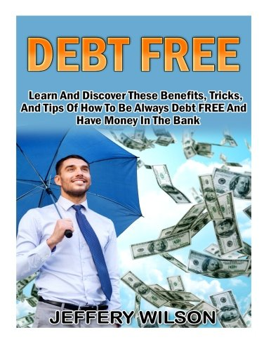 Debt Free: Learn And Discover These Benefits, Tricks, And Tips Of How To Be Always Debt FREE And Have Money In The Bank PDF