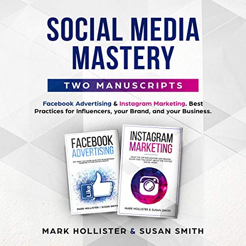Social Media Mastery: Two Manuscripts: Facebook Advertising & Instagram Marketing. Best Practices for Influencers, Your Brand, and Your Business