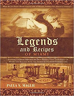 Legends and Recipes of Miami: Sensual legends inspired by true events that took place in Miami and recipes with the spirit of pioneer generations