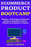 Ecommerce Product Bootcamp:  Become a Self-Employed Internet Marketer by  Selling T-Shirts, Website & Ecommerce Products