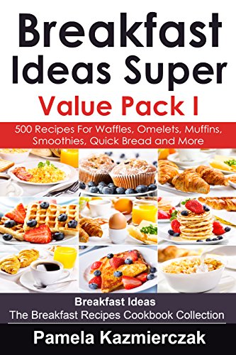 Breakfast Ideas Super Value Pack I – 500 Recipes For Waffles, Omelets, Muffins, Smoothies, Quick Bread and More (Breakfast Ideas – The Breakfast Recipes Cookbook Collection (Quick Bread Muffin Recipes)