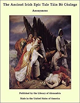 The Ancient Irish Epic Tale Táin Bó Cúalnge por [Anonymous]