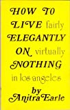 How to Live (Fairly) Elegantly on (Virtually) Nothing...in Los Angeles, Anitra Earle, 0910795002