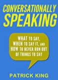 Conversationally Speaking: WHAT to Say, WHEN to Say It, and HOW to Never Run Out of Things to Say (Communication Skills, Social Skills, Small talk, People Skills) Pdf