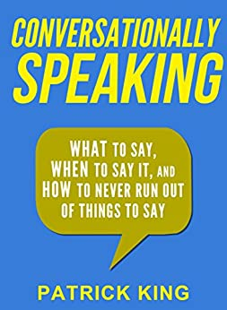 Conversationally Speaking: WHAT to Say, WHEN to Say It, and HOW to Never Run Out of Things to Say (Communication Skills, Social Skills, Small talk, People Skills) by [King, Patrick]