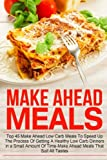 Make Ahead Meals: Top 45 Make Ahead Low Carb Meals To Speed Up The Process Of Getting A Healthy Low Carb Dinners In A Small Amount Of Time-Make Ahead ... Make Ahead Recipes, Make Ahead Freezer Meals)