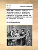 State of the Instances Produced by Simon Lord Lovat, for Proving the Custom of Succession in the Title of Lord Baron in Scotland, As They Are Admitted, Simon Fraser Lovat, 1170361145