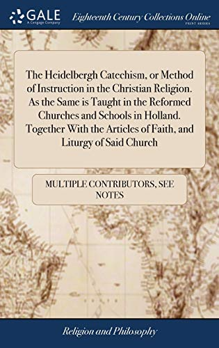 The Heidelbergh Catechism, or Method of Instruction in the Christian Religion. As the Same is Taught in the Reformed Churches and Schools in Holland. ... Articles of Faith, and Liturgy of Said Church