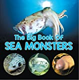 The Big Book Of Sea Monsters (Scary Looking Sea Animals): Animal Encyclopedia for Kids (Children s Fish & Marine Life Books)