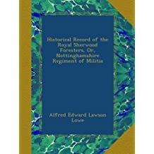 Historical Record of the Royal Sherwood Foresters, Or, Nottinghamshire Regiment of Militia