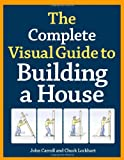 The Complete Visual Guide to Building a House, Charles Lockhart and John Carroll, 1600850227