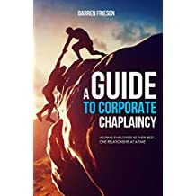 A Guide to Corporate Chaplaincy: Helping Employees Be Their Best...One Relationship at a Time (Corporate Chaplaincy, Workplace Chaplaincy, Marketplace ... Employee Health, Wellness, Productivity)