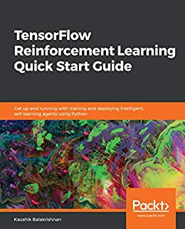 TensorFlow Reinforcement Learning Quick Start Guide: Get up and running  with training and deploying intelligent, self-learning agents using Python