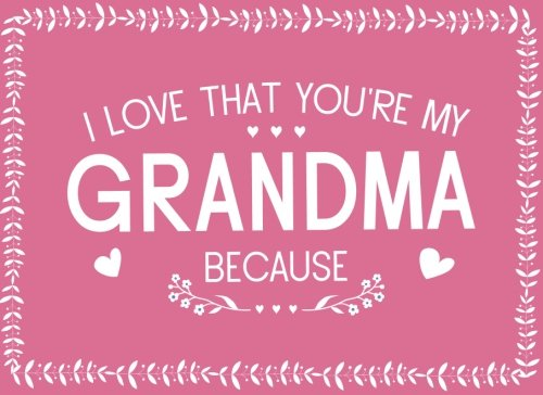 Download I Love That You're My Grandma Because: Prompted Fill In Blank I Love You Book for Grandma; Gift Book for Grandma; Things I Love About You Book for ... From Grandkids (I Love You Books) (Volume 6) pdf epub