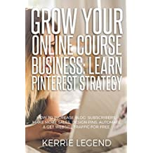 Grow Your Online Course Business: Learn Pinterest Strategy: How to Increase Blog Subscribers, Make More Sales, Design Pins, Automate & Get Website Traffic for Free