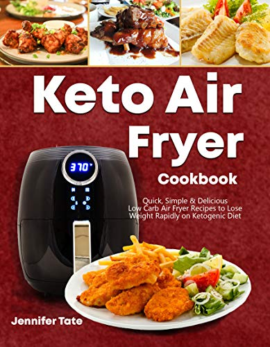 Keto Air Fryer Cookbook: Quick, Simple and Delicious Low-Carb Air Fryer Recipes to Lose Weight Rapidly on a Ketogenic Diet by Jennifer Tate