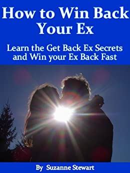 How to Win Back your Ex: Learn the Get Back Ex Secrets and Win your Ex Back Fast by [Stewart, Suzanne]