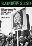 Rainbow's End: Irish-Americans and the Dilemmas of Urban Machine Politics, 1840-1985 (California Series on Social Choice and Political Economy)