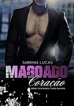 MAGOADO CORAÇÃO: PODE UM MAGOADO CORAÇÃO VOLTAR A AMAR? (SÉRIE CICATRIZES Livro 4) por [LUCAS, SABRINA]