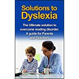 Dyslexia : Solutions to Dyslexia: The Ultimate solutions to overcome reading disorder (dyslexia). A guide for Parents and Teachers (Reading disorder, Dyslexic, ... Dyslexia treatment, Dyslexia books)