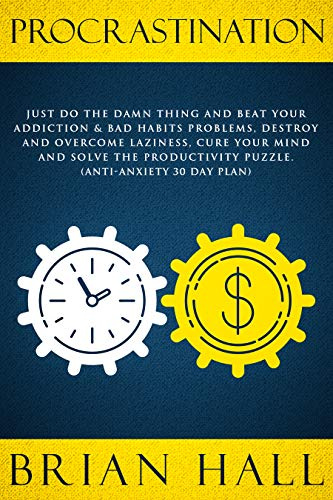 Procrastination: Just do the Damn Thing and Beat Your Addiction & Bad Habits Problems, Destroy and Overcome Laziness, Cure Your Mind and Solve the Productivity Puzzle. (Anti-Anxiety 30 Day Plan)