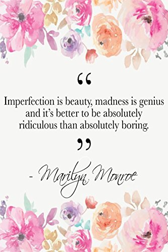 Download Imperfection Is Beauty, Madness Is Genius And It's Better To Be Absolutely Ridiculous Than Absolutely Boring: Marilyn Monroe Quote Floral Notebook PDF