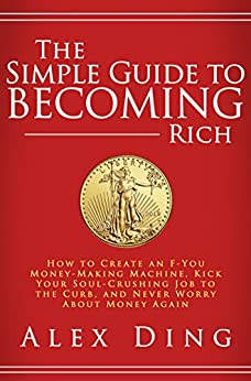 The Simple Guide to Becoming Rich: How to Create an F-You Money-Making Machine, Kick Your Soul-Crushing Job to the Curb, and Never Worry About Money Again by [Ding, Alex]