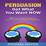Persuasion: Get What You Want, Now: You Can Predict, Influence and Control Everyday Situations | Michael Hilton