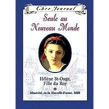 Cher Journal : Seule au Nouveau Monde: Hélène St-Onge, Fille du Roy, Montréal, ou la Nouvelle-France, 1666