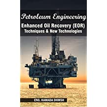 Petroleum Engineering: Enhanced Oil Recovery (EOR) Techniques & New Technologies: For Petroleum Engineers, and Petroleum Engineering Senior Students