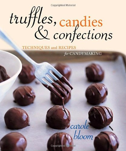 Truffles, Candies, and Confections: Techniques and Recipes for Candymaking by Carole Bloom