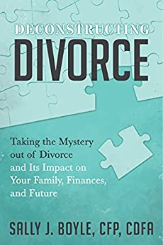 Deconstructing Divorce: Taking the Mystery out of Divorce and Its Impact on Your Family, Finances, and Future by [Boyle, Sally J.]
