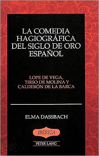 La Comedia Hagiografica del Siglo de Oro Espanol: Lope de Vega, Tirso de Molina y Calderon de la Barca (Iberica)