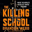 The Killing School: Inside the World's Deadliest Sniper Program Hörbuch von Brandon Webb, John David Mann Gesprochen von: Haywood Morse