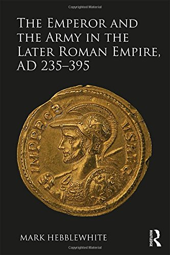The Emperor and the Army in the Later Roman Empire, AD 235–395