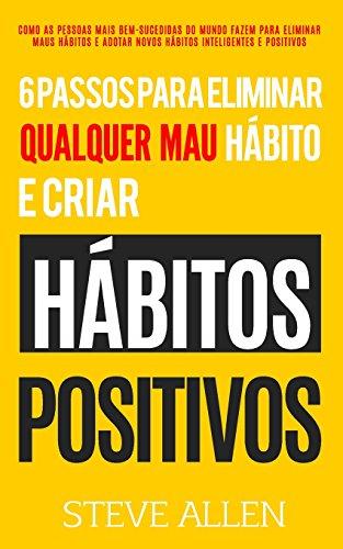 Desenvolvimento pessoal: 6 passos para eliminar maus hábitos e criar hábitos saudáveis: Sistema utilizado pelas pessoas mais bem-sucedidas do mundo ... adotar novos hábitos inteligentes e positivos