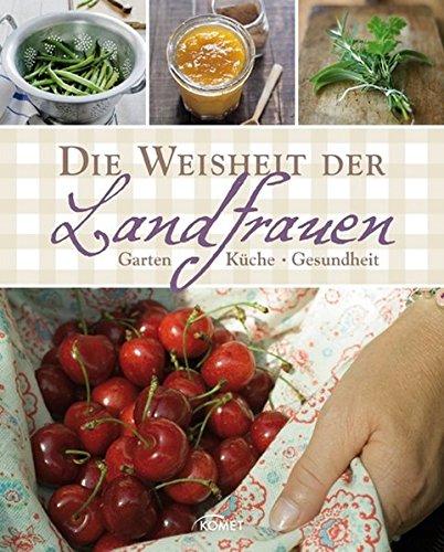 Die Weisheit der Landfrauen: Garten, Küche, Gesundheit
