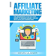 Affiliate Marketing: The Beginner's Step By Step Guide To Making Money Online With Affiliate Marketing (Passive Income, Affiliate Marketing, Blogger, Small Business Ideas, Financial Freedom Book 1)