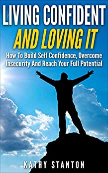 Living Confident And Loving It: How To Build Self Confidence, Overcome Insecurity And Reach Your Full Potential (Positive Thinking, Facing Fears, Goal ... Confidence Hacks and Become Unstoppable) by [Stanton, Kathy]