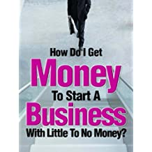How Do I Get Money To Start A Business With Little To No Money? - Special Edition
