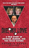 Die, My Love: A True Story of Revenge, Murder, and Two Texas Sisters by Kathryn Casey front cover