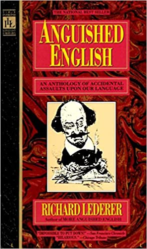 Anguished English An Anthology of Accidental Assualts Upon Our Language
