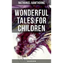 """WONDERFUL TALES FOR CHILDREN (Illustrated Edition): Captivating Stories of Epic Heroes and Heroines from the Renowned American Author of """"The Scarlet Letter"""" and """"The House of Seven Gables"""""""